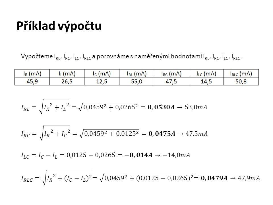 Příklad výpočtu Vypočteme I RL, I RC, I LC, I RLC a porovnáme s naměřenými hodnotami I RL, I RC, I LC, I RLC.