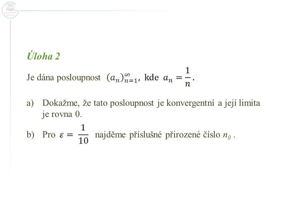 Úloha 2 Je dána posloupnost a)Dokažme, že tato posloupnost je konvergentní a její limita je rovna 0. b)Pro najděme příslušné přirozené číslo n 0.