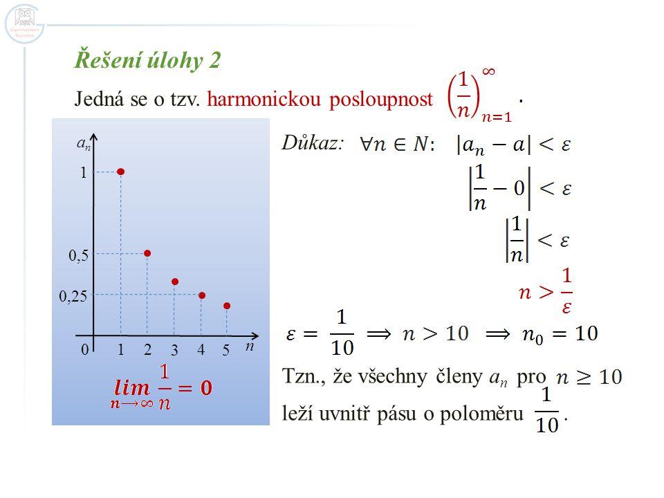Řešení úlohy 2 Jedná se o tzv. harmonickou posloupnost 1 2 3 4 5 n 0 1 0,5 anan 0,25 Důkaz: Tzn., že všechny členy a n pro leží uvnitř pásu o poloměru