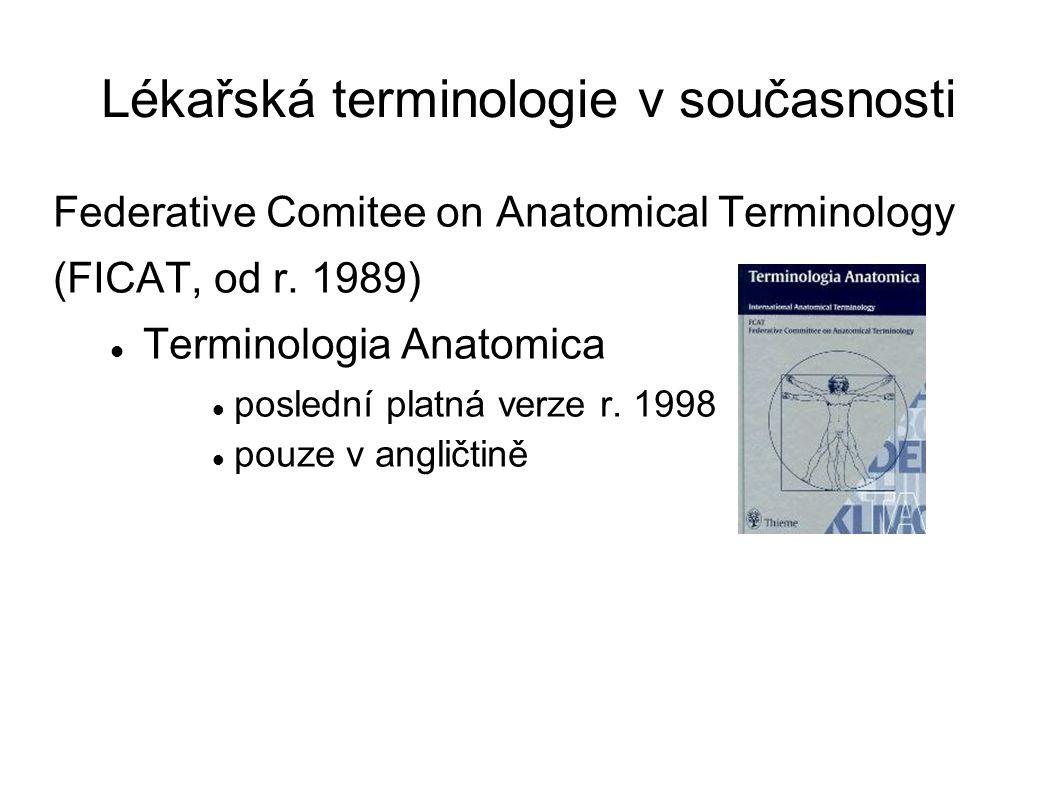 Lékařská terminologie v současnosti Federative Comitee on Anatomical Terminology (FICAT, od r. 1989) Terminologia Anatomica poslední platná verze r. 1