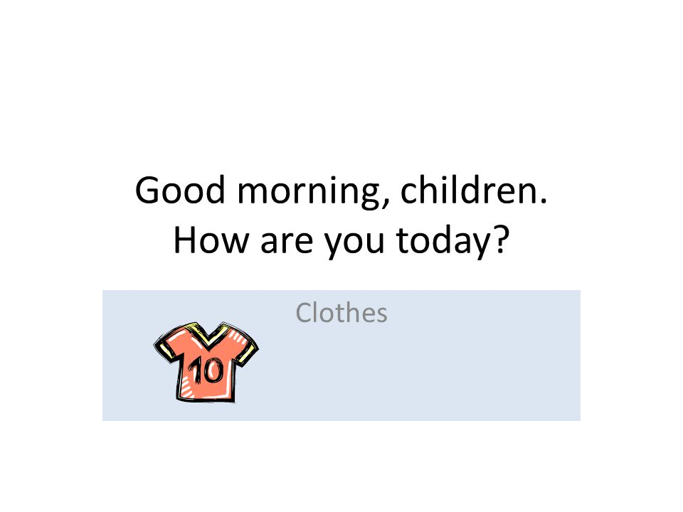 Good morning, children. How are you today Clothes