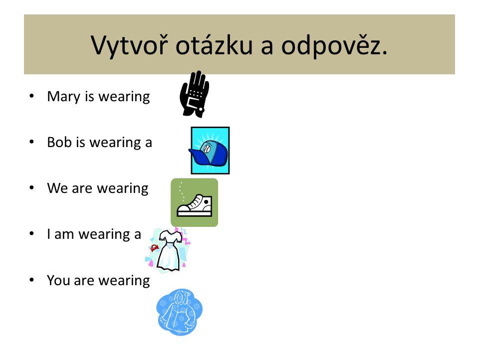 Teď si zopakujeme časování.I am wearingwe ……. wearing …..are wearing……..