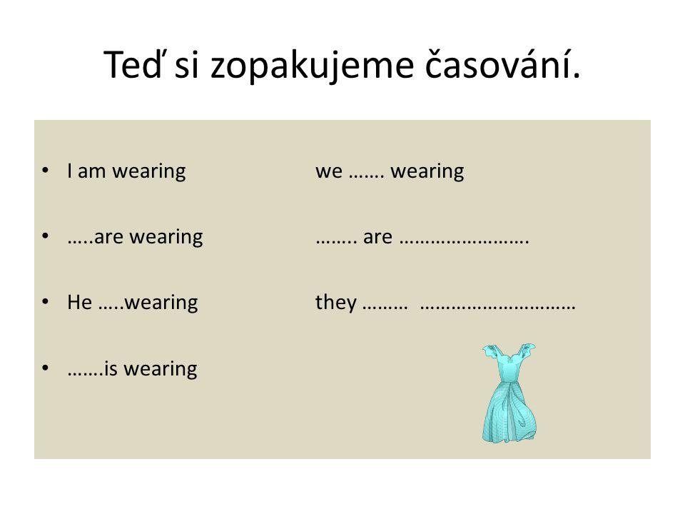 Teď si zopakujeme časování. I am wearingwe ……. wearing …..are wearing……..