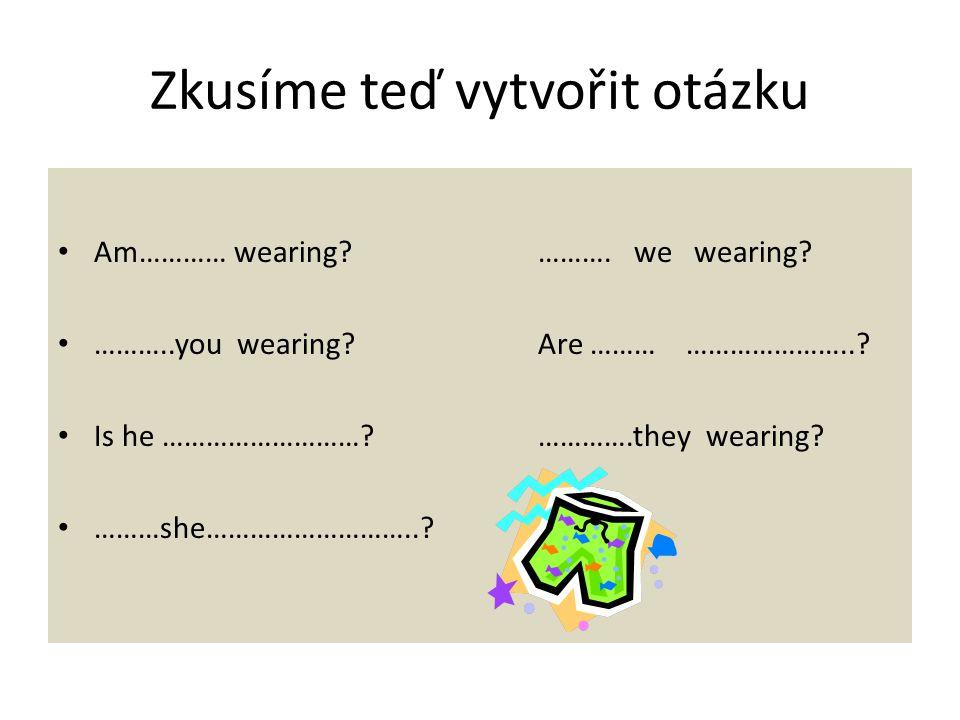Teď společně zkusíme udělat zápor.I am ………. wearingWe are ………… wearing You are …………..