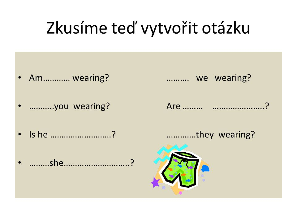 Zkusíme teď vytvořit otázku Am………… wearing ………. we wearing.