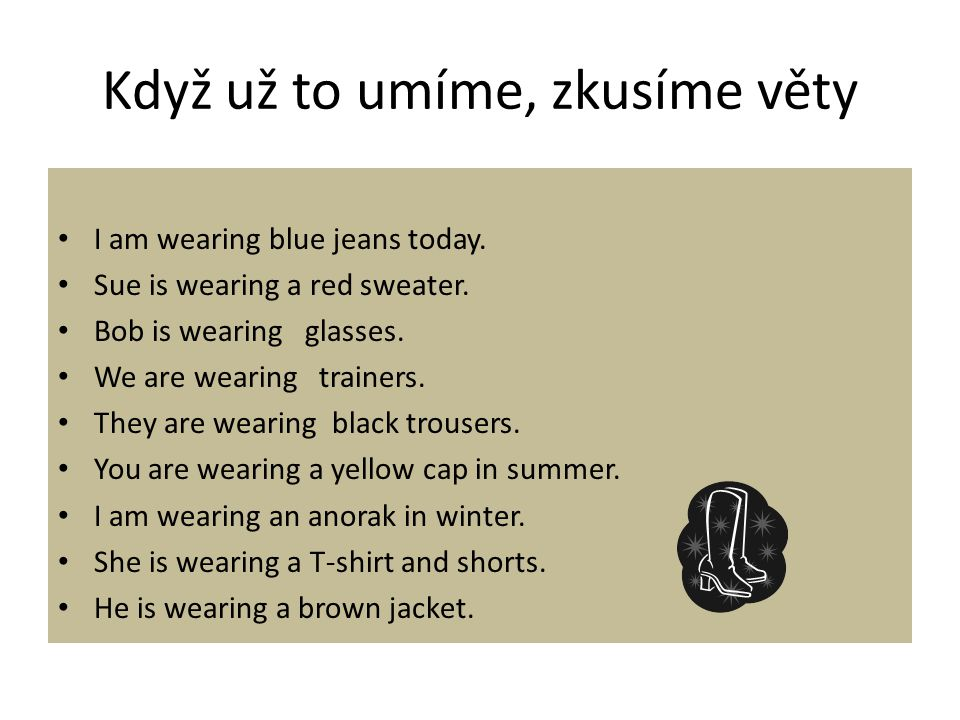 Když už to umíme, zkusíme věty I am wearing blue jeans today. Sue is wearing a red sweater. Bob is wearing glasses. We are wearing trainers. They are