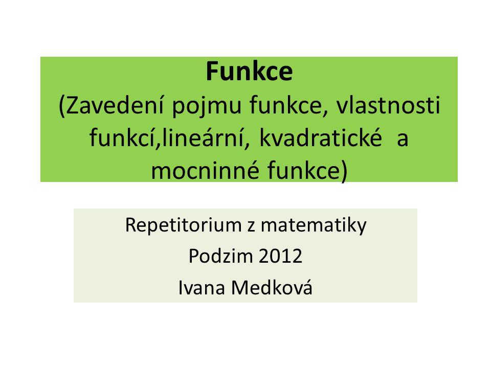 Funkce (Zavedení pojmu funkce, vlastnosti funkcí,lineární, kvadratické a mocninné funkce) Repetitorium z matematiky Podzim 2012 Ivana Medková