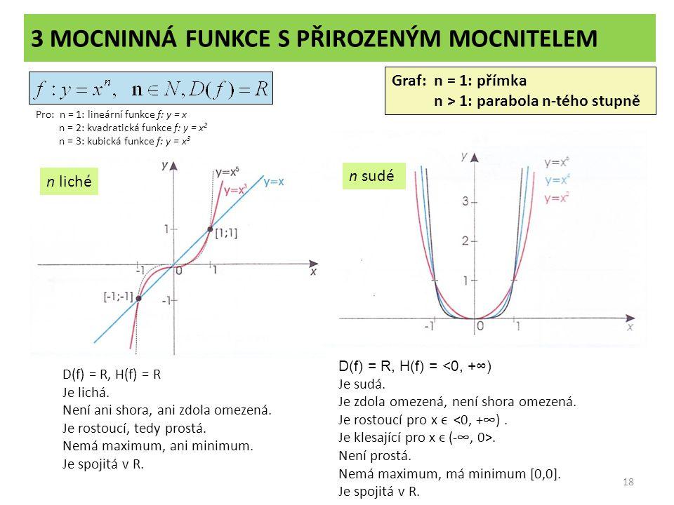 3 MOCNINNÁ FUNKCE S PŘIROZENÝM MOCNITELEM 18 Graf: n = 1: přímka n > 1: parabola n-tého stupně Pro: n = 1: lineární funkce f: y = x n = 2: kvadratická