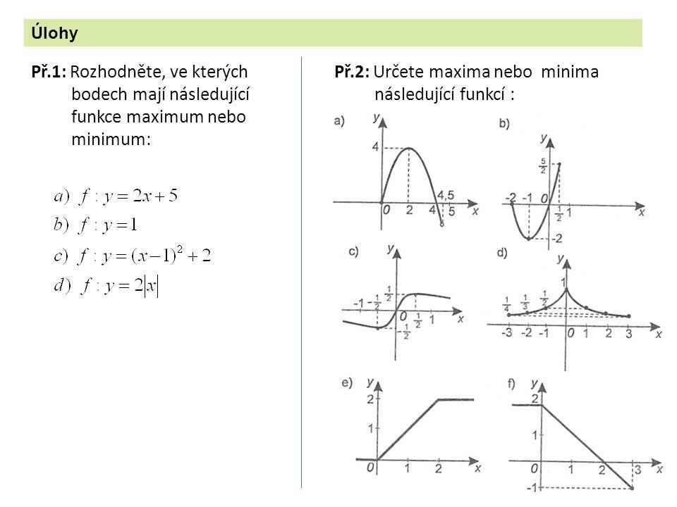 Př.1: Rozhodněte, ve kterých bodech mají následující funkce maximum nebo minimum: Úlohy Př.2: Určete maxima nebo minima následující funkcí :