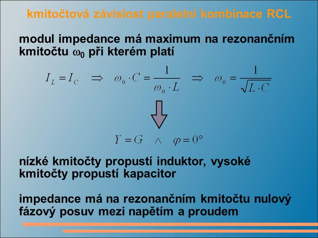 kmitočtová závislost paralelní kombinace RCL modul impedance má maximum na rezonančním kmitočtu  0 při kterém platí nízké kmitočty propustí induktor, vysoké kmitočty propustí kapacitor impedance má na rezonančním kmitočtu nulový fázový posuv mezi napětím a proudem