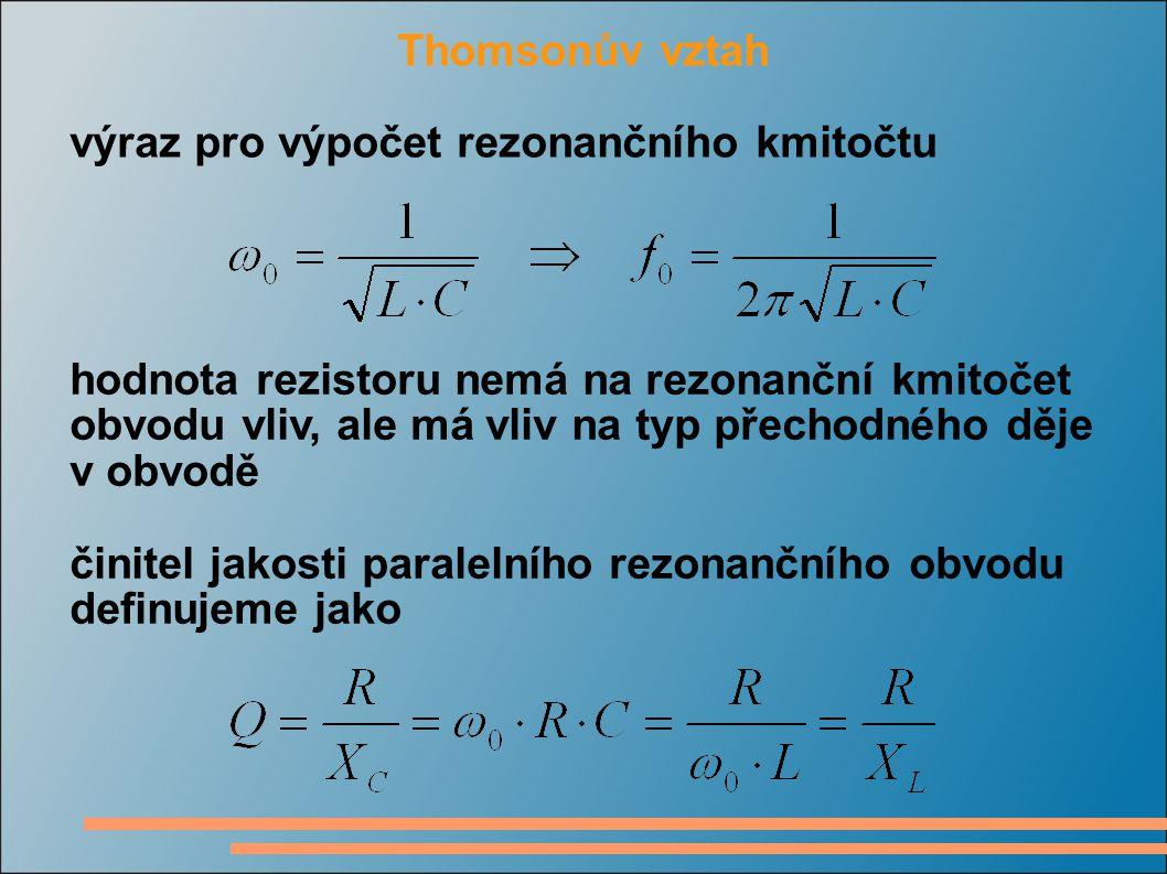 Thomsonův vztah výraz pro výpočet rezonančního kmitočtu hodnota rezistoru nemá na rezonanční kmitočet obvodu vliv, ale má vliv na typ přechodného děje v obvodě činitel jakosti paralelního rezonančního obvodu definujeme jako