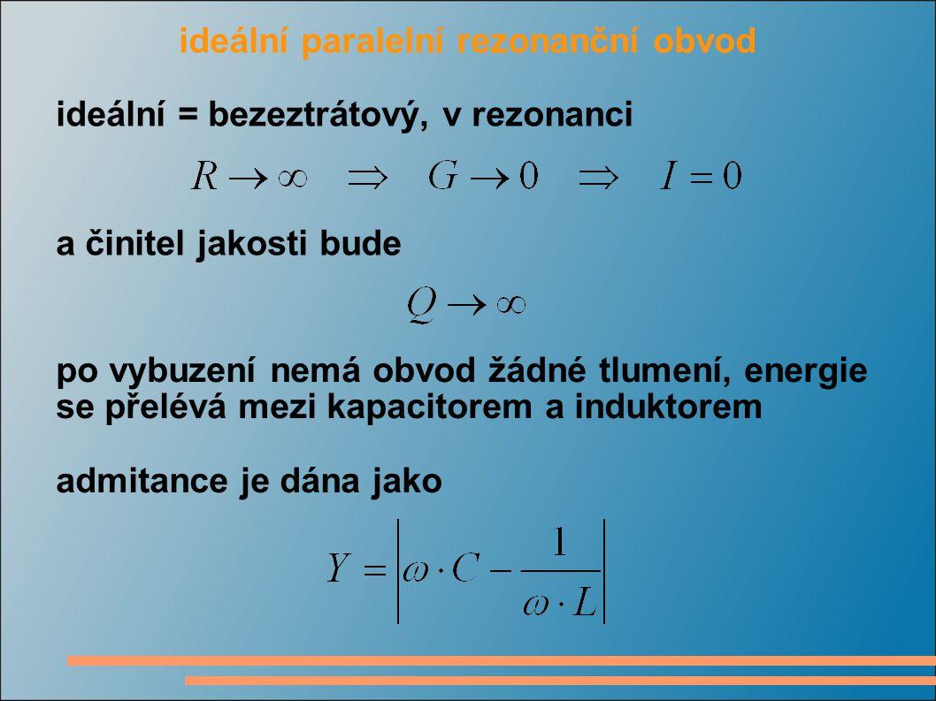 ideální paralelní rezonanční obvod ideální = bezeztrátový, v rezonanci a činitel jakosti bude po vybuzení nemá obvod žádné tlumení, energie se přelévá mezi kapacitorem a induktorem admitance je dána jako
