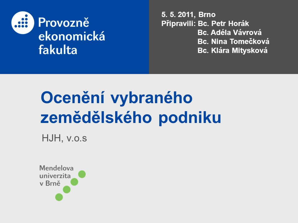 Ocenění vybraného zemědělského podniku HJH, v.o.s 5. 5. 2011, Brno Připravili: Bc. Petr Horák Bc. Adéla Vávrová Bc. Nina Tomečková Bc. Klára Mitysková