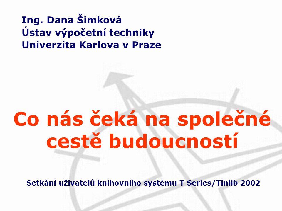 Ing. Dana Šimková Ústav výpočetní techniky Univerzita Karlova v Praze Setkání uživatelů knihovního systému T Series/Tinlib 2002 Co nás čeká na společn