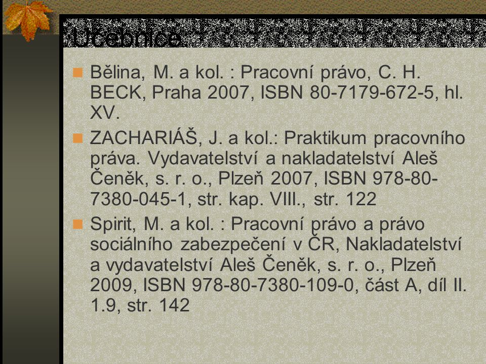 Učebnice: Bělina, M. a kol. : Pracovní právo, C. H. BECK, Praha 2007, ISBN 80-7179-672-5, hl. XV. ZACHARIÁŠ, J. a kol.: Praktikum pracovního práva. Vy