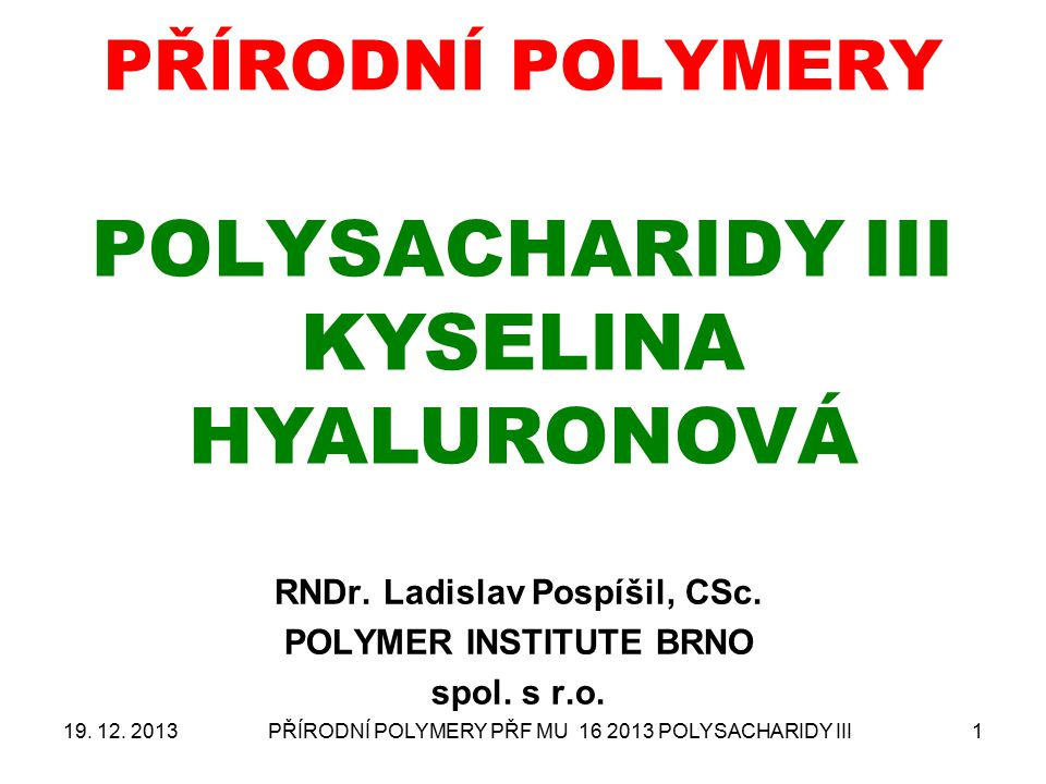PŘÍRODNÍ POLYMERY PŘF MU 16 2013 POLYSACHARIDY III1 PŘÍRODNÍ POLYMERY POLYSACHARIDY III KYSELINA HYALURONOVÁ RNDr. Ladislav Pospíšil, CSc. POLYMER INS