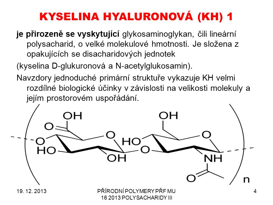 KYSELINA HYALURONOVÁ (KH) 1 19. 12. 2013PŘÍRODNÍ POLYMERY PŘF MU 16 2013 POLYSACHARIDY III 4 je přirozeně se vyskytující glykosaminoglykan, čili lineá