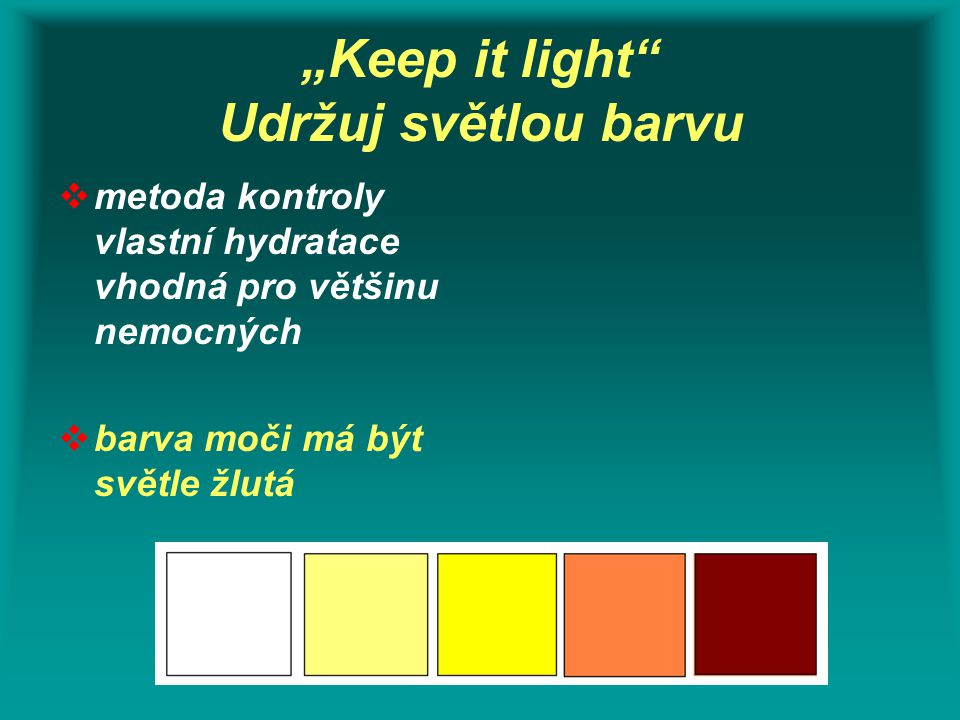 """""""Keep it light"""" Udržuj světlou barvu  metoda kontroly vlastní hydratace vhodná pro většinu nemocných  barva moči má být světle žlutá"""