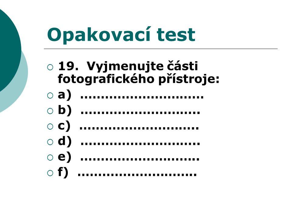 Opakovací test  19. Vyjmenujte části fotografického přístroje:  a) …………………………  b) ………………………..