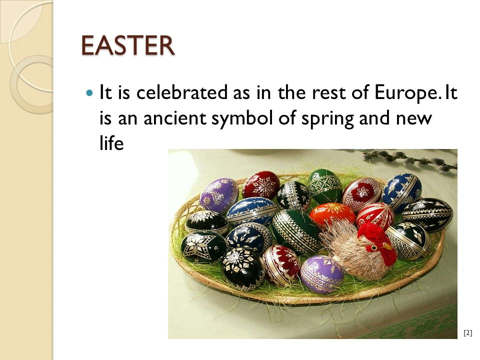 EASTER It is celebrated as in the rest of Europe. It is an ancient symbol of spring and new life [2]
