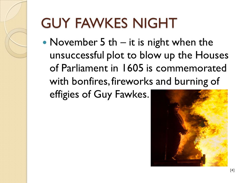 GUY FAWKES NIGHT November 5 th – it is night when the unsuccessful plot to blow up the Houses of Parliament in 1605 is commemorated with bonfires, fir