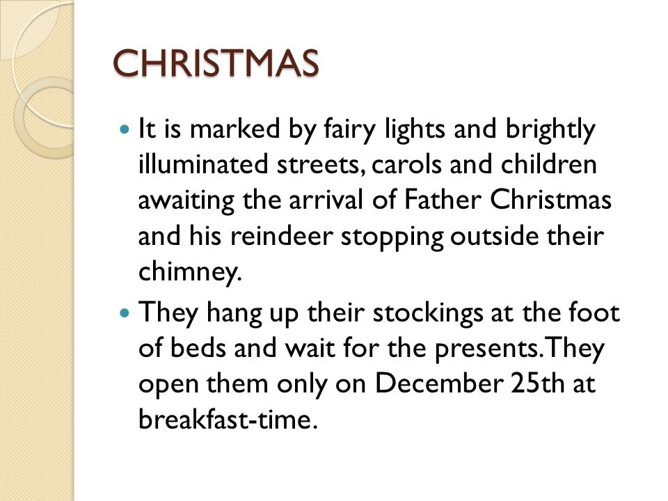 CHRISTMAS It is marked by fairy lights and brightly illuminated streets, carols and children awaiting the arrival of Father Christmas and his reindeer stopping outside their chimney.