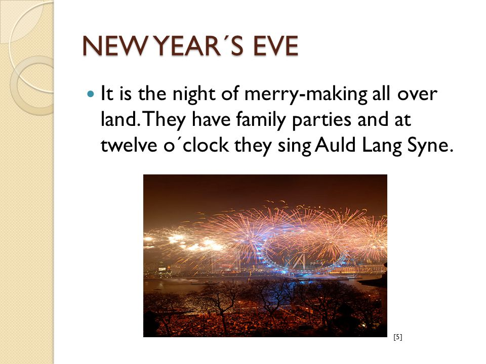 NEW YEAR´S EVE It is the night of merry-making all over land. They have family parties and at twelve o´clock they sing Auld Lang Syne. [5]
