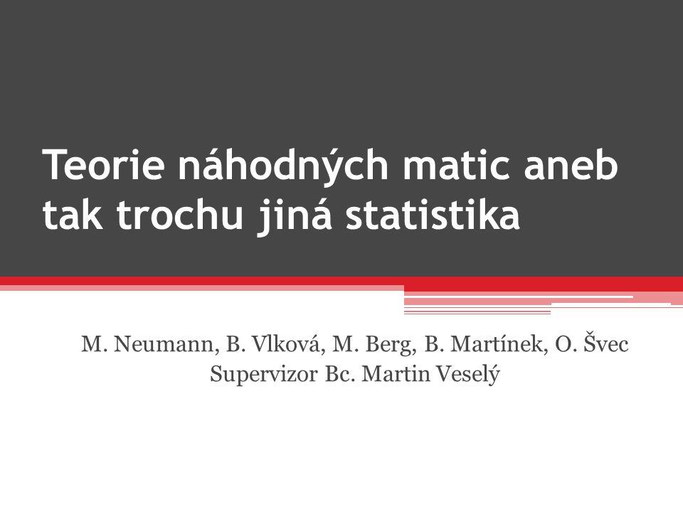 Teorie náhodných matic aneb tak trochu jiná statistika M. Neumann, B. Vlková, M. Berg, B. Martínek, O. Švec Supervizor Bc. Martin Veselý