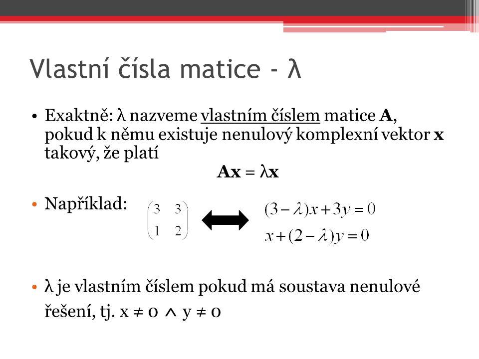 Vlastní čísla matice - λ Exaktně: λ nazveme vlastním číslem matice A, pokud k němu existuje nenulový komplexní vektor x takový, že platí Ax = λx Napří