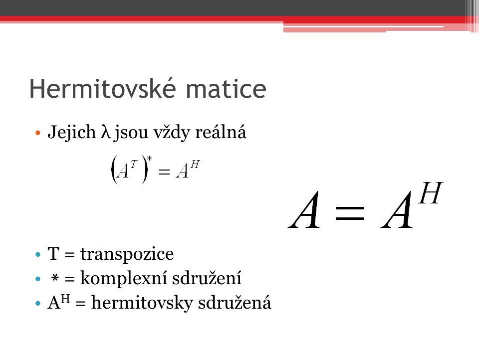 Hermitovské matice Jejich λ jsou vždy reálná T = transpozice * = komplexní sdružení A H = hermitovsky sdružená