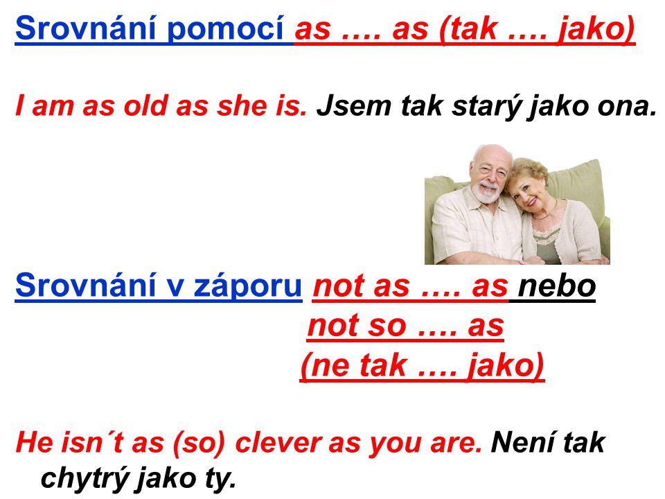 Srovnání pomocí as …. as (tak …. jako) I am as old as she is. Jsem tak starý jako ona. Srovnání v záporu not as …. as nebo not so …. as (ne tak …. jak