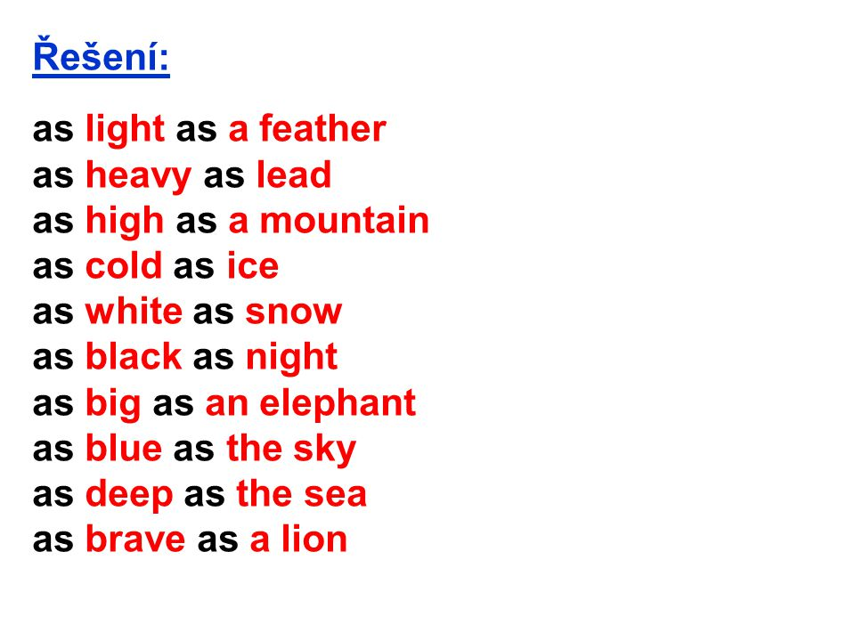 Řešení: as light as a feather as heavy as lead as high as a mountain as cold as ice as white as snow as black as night as big as an elephant as blue a