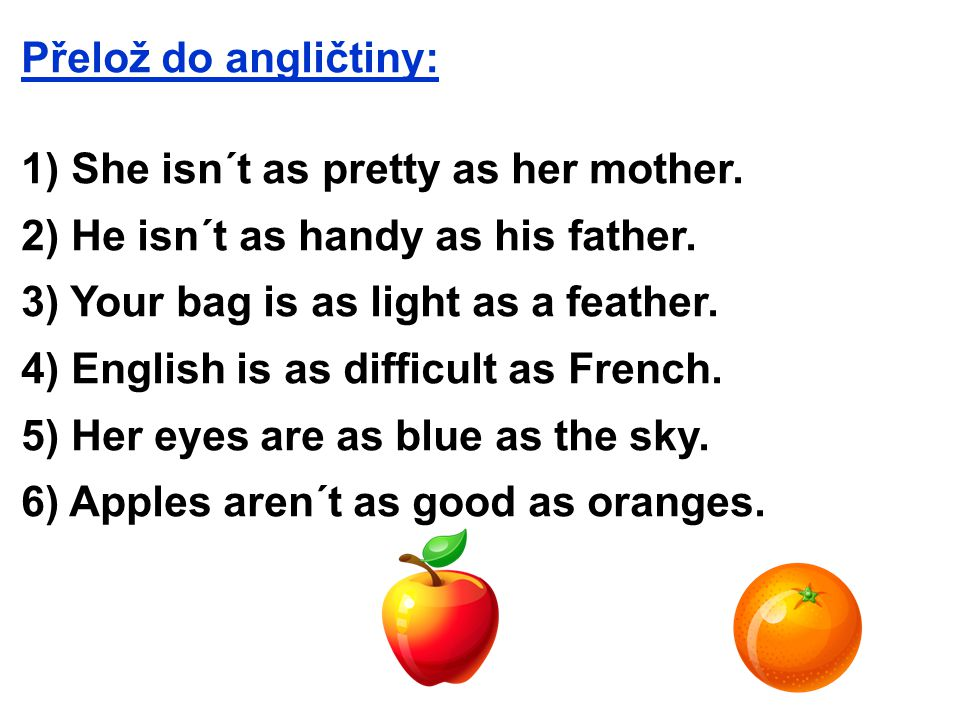 Přelož do angličtiny: 1) She isn´t as pretty as her mother. 2) He isn´t as handy as his father. 3) Your bag is as light as a feather. 4) English is as