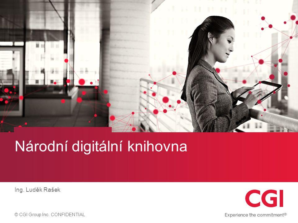 © CGI Group Inc. CONFIDENTIAL Národní digitální knihovna Ing. Luděk Rašek