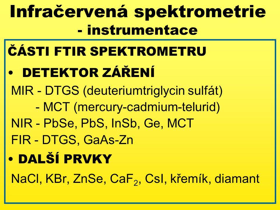 ČÁSTI FTIR SPEKTROMETRU DETEKTOR ZÁŘENÍ MIR - DTGS (deuteriumtriglycin sulfát) - MCT (mercury-cadmium-telurid) NIR - PbSe, PbS, InSb, Ge, MCT FIR - DTGS, GaAs-Zn DALŠÍ PRVKY NaCl, KBr, ZnSe, CaF 2, CsI, křemík, diamant Infračervená spektrometrie - instrumentace