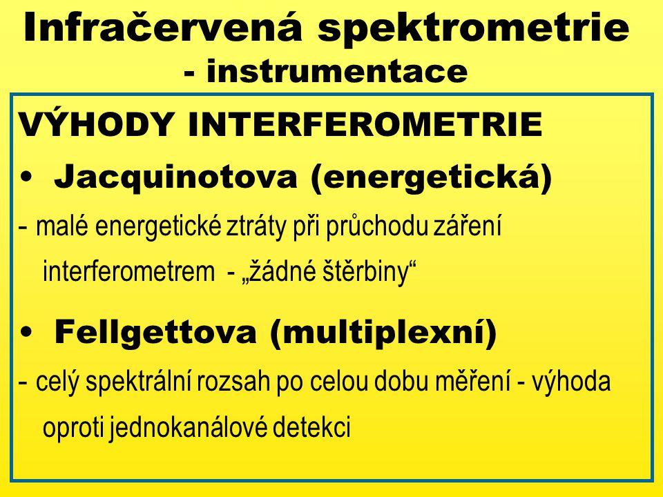 """VÝHODY INTERFEROMETRIE Jacquinotova (energetická) - malé energetické ztráty při průchodu záření interferometrem - """"žádné štěrbiny Fellgettova (multiplexní) - celý spektrální rozsah po celou dobu měření - výhoda oproti jednokanálové detekci Infračervená spektrometrie - instrumentace"""