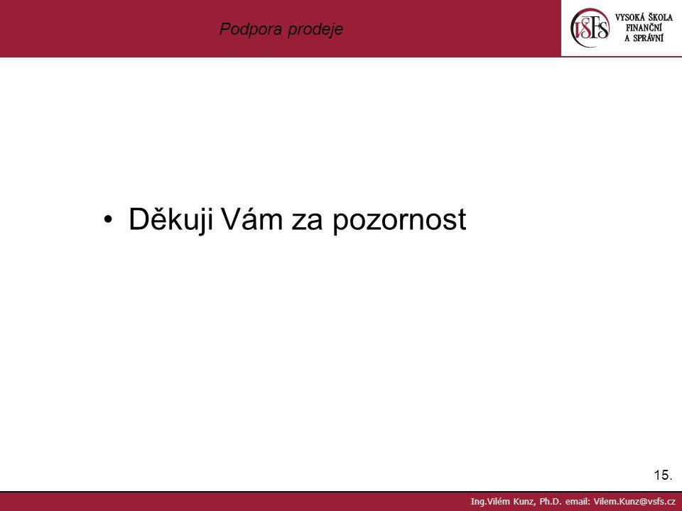 15. Ing.Vilém Kunz, Ph.D. email: Vilem.Kunz@vsfs.cz Podpora prodeje Děkuji Vám za pozornost