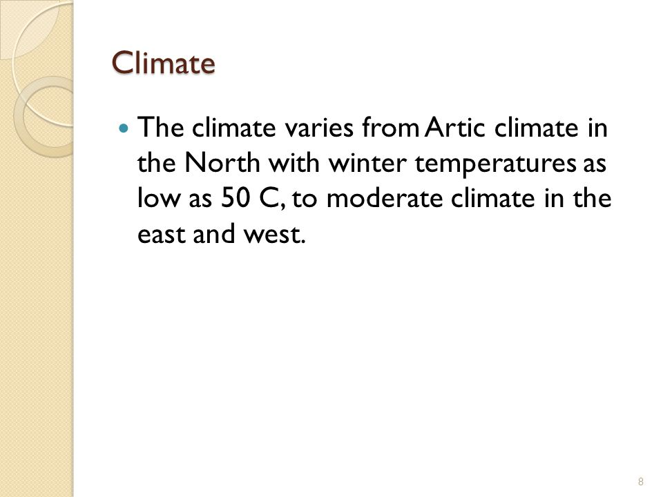 Climate The climate varies from Artic climate in the North with winter temperatures as low as 50 C, to moderate climate in the east and west.