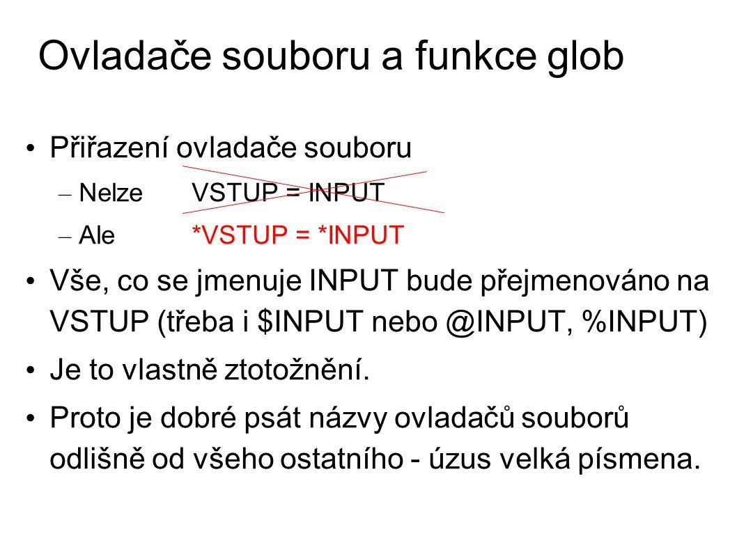 Ovladače souboru a funkce glob Přiřazení ovladače souboru – Nelze VSTUP = INPUT – Ale *VSTUP = *INPUT Vše, co se jmenuje INPUT bude přejmenováno na VSTUP (třeba i $INPUT nebo @INPUT, %INPUT) Je to vlastně ztotožnění.