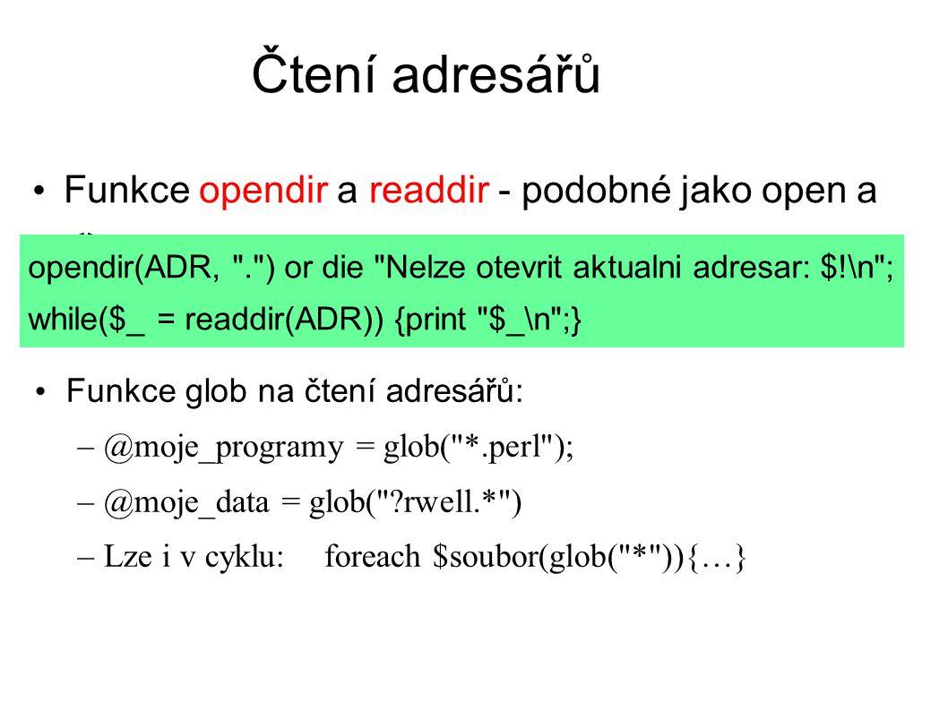 Čtení adresářů Funkce opendir a readdir - podobné jako open a <> opendir(ADR, . ) or die Nelze otevrit aktualni adresar: $!\n ; while($_ = readdir(ADR)) {print $_\n ;} Funkce glob na čtení adresářů: –@moje_programy = glob( *.perl ); –@moje_data = glob( rwell.* ) –Lze i v cyklu: foreach $soubor(glob( * )){…}