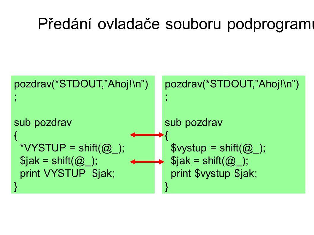 Předání ovladače souboru podprogramu pozdrav(*STDOUT, Ahoj!\n ) ; sub pozdrav { *VYSTUP = shift(@_); $jak = shift(@_); print VYSTUP $jak; } pozdrav(*STDOUT, Ahoj!\n ) ; sub pozdrav { $vystup = shift(@_); $jak = shift(@_); print $vystup $jak; }