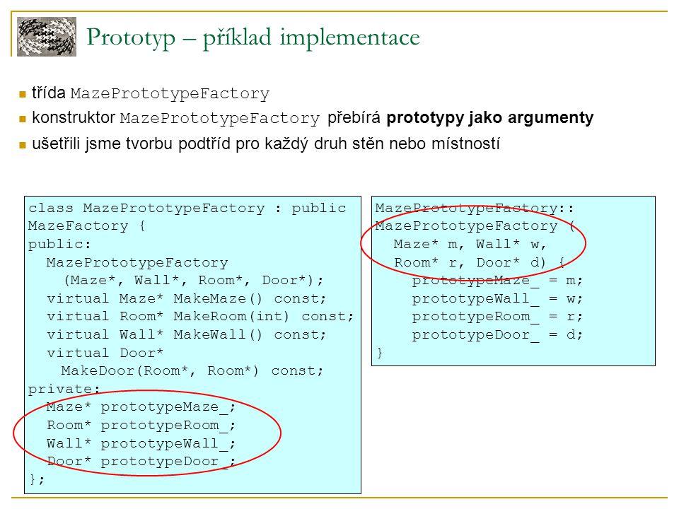 Prototyp – příklad implementace třída MazePrototypeFactory konstruktor MazePrototypeFactory přebírá prototypy jako argumenty ušetřili jsme tvorbu podtříd pro každý druh stěn nebo místností class MazePrototypeFactory : public MazeFactory { public: MazePrototypeFactory (Maze*, Wall*, Room*, Door*); virtual Maze* MakeMaze() const; virtual Room* MakeRoom(int) const; virtual Wall* MakeWall() const; virtual Door* MakeDoor(Room*, Room*) const; private: Maze* prototypeMaze_; Room* prototypeRoom_; Wall* prototypeWall_; Door* prototypeDoor_; }; MazePrototypeFactory:: MazePrototypeFactory ( Maze* m, Wall* w, Room* r, Door* d) { prototypeMaze_ = m; prototypeWall_ = w; prototypeRoom_ = r; prototypeDoor_ = d; }