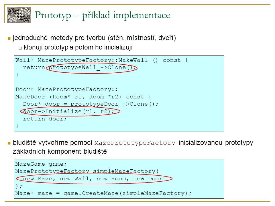 Prototyp – příklad implementace jednoduché metody pro tvorbu (stěn, místností, dveří)  klonují prototyp a potom ho inicializují bludiště vytvoříme pomocí MazePrototypeFactory inicializovanou prototypy základních komponent bludiště Wall* MazePrototypeFactory::MakeWall () const { return prototypeWall_->Clone(); } Door* MazePrototypeFactory:: MakeDoor (Room* r1, Room *r2) const { Door* door = prototypeDoor_->Clone(); door->Initialize(r1, r2); return door; } MazeGame game; MazePrototypeFactory simpleMazeFactory( new Maze, new Wall, new Room, new Door ); Maze* maze = game.CreateMaze(simpleMazeFactory);
