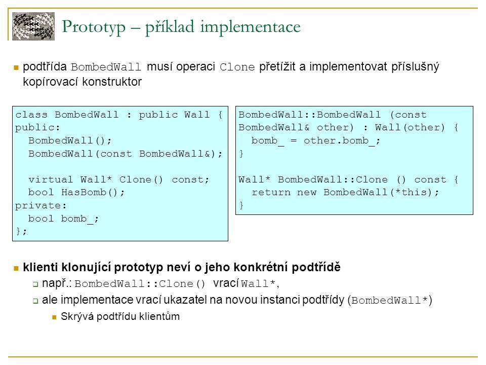 Prototyp – příklad implementace podtřída BombedWall musí operaci Clone přetížit a implementovat příslušný kopírovací konstruktor klienti klonující prototyp neví o jeho konkrétní podtřídě  např.: BombedWall::Clone() vrací Wall*,  ale implementace vrací ukazatel na novou instanci podtřídy ( BombedWall* ) Skrývá podtřídu klientům class BombedWall : public Wall { public: BombedWall(); BombedWall(const BombedWall&); virtual Wall* Clone() const; bool HasBomb(); private: bool bomb_; }; BombedWall::BombedWall (const BombedWall& other) : Wall(other) { bomb_ = other.bomb_; } Wall* BombedWall::Clone () const { return new BombedWall(*this); }