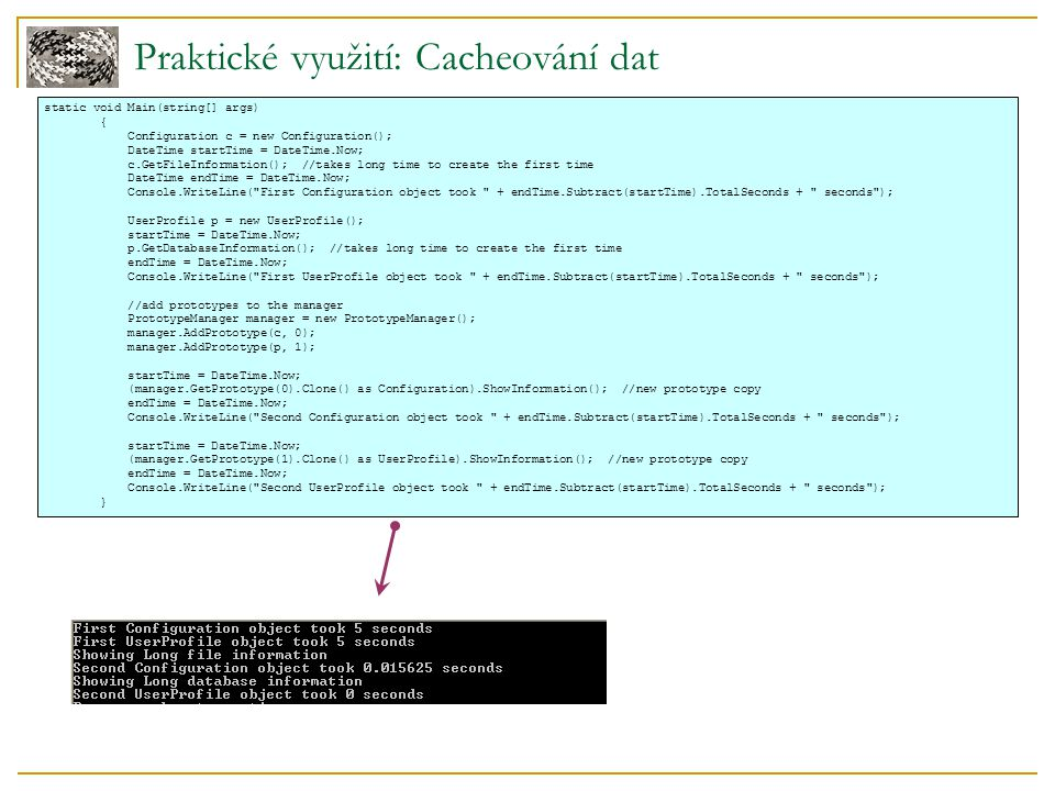 Praktické využití: Cacheování dat static void Main(string[] args) { Configuration c = new Configuration(); DateTime startTime = DateTime.Now; c.GetFileInformation(); //takes long time to create the first time DateTime endTime = DateTime.Now; Console.WriteLine( First Configuration object took + endTime.Subtract(startTime).TotalSeconds + seconds ); UserProfile p = new UserProfile(); startTime = DateTime.Now; p.GetDatabaseInformation(); //takes long time to create the first time endTime = DateTime.Now; Console.WriteLine( First UserProfile object took + endTime.Subtract(startTime).TotalSeconds + seconds ); //add prototypes to the manager PrototypeManager manager = new PrototypeManager(); manager.AddPrototype(c, 0); manager.AddPrototype(p, 1); startTime = DateTime.Now; (manager.GetPrototype(0).Clone() as Configuration).ShowInformation(); //new prototype copy endTime = DateTime.Now; Console.WriteLine( Second Configuration object took + endTime.Subtract(startTime).TotalSeconds + seconds ); startTime = DateTime.Now; (manager.GetPrototype(1).Clone() as UserProfile).ShowInformation(); //new prototype copy endTime = DateTime.Now; Console.WriteLine( Second UserProfile object took + endTime.Subtract(startTime).TotalSeconds + seconds ); }