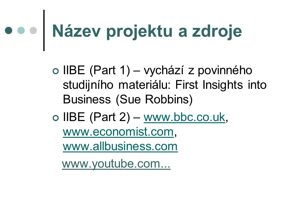 Název projektu a zdroje IIBE (Part 1) – vychází z povinného studijního materiálu: First Insights into Business (Sue Robbins) IIBE (Part 2) – www.bbc.co.uk, www.economist.com, www.allbusiness.comwww.bbc.co.uk www.economist.com www.allbusiness.com www.youtube.com...