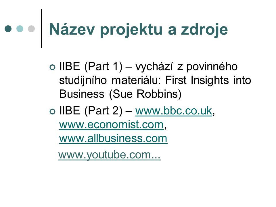 Název projektu a zdroje IIBE (Part 1) – vychází z povinného studijního materiálu: First Insights into Business (Sue Robbins) IIBE (Part 2) – www.bbc.co.uk, www.economist.com, www.allbusiness.comwww.bbc.co.uk www.economist.com www.allbusiness.com www.youtube.com...