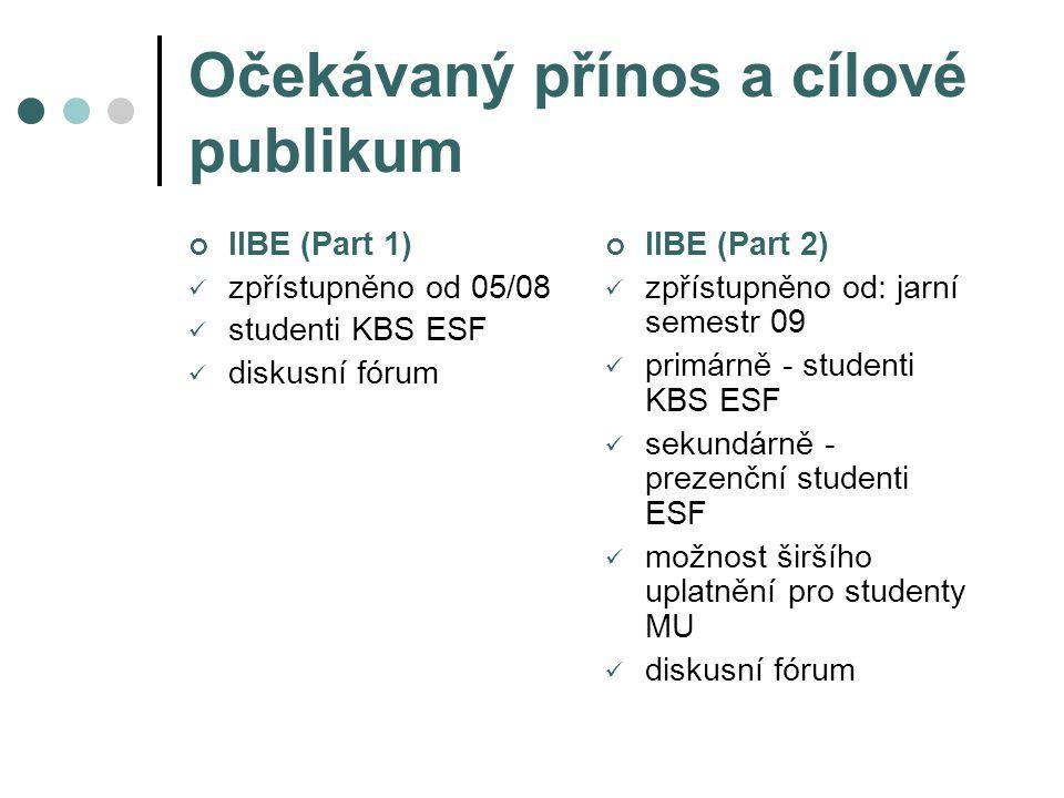 Očekávaný přínos a cílové publikum IIBE (Part 1) zpřístupněno od 05/08 studenti KBS ESF diskusní fórum IIBE (Part 2) zpřístupněno od: jarní semestr 09 primárně - studenti KBS ESF sekundárně - prezenční studenti ESF možnost širšího uplatnění pro studenty MU diskusní fórum
