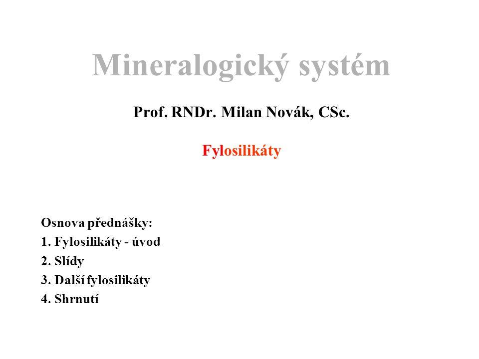 Mineralogický systém Prof. RNDr. Milan Novák, CSc. Fylosilikáty Osnova přednášky: 1. Fylosilikáty - úvod 2. Slídy 3. Další fylosilikáty 4. Shrnutí