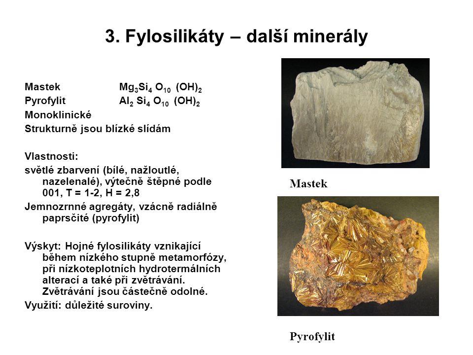 3. Fylosilikáty – další minerály MastekMg 3 Si 4 O 10 (OH) 2 Pyrofylit Al 2 Si 4 O 10 (OH) 2 Monoklinické Strukturně jsou blízké slídám Vlastnosti: sv